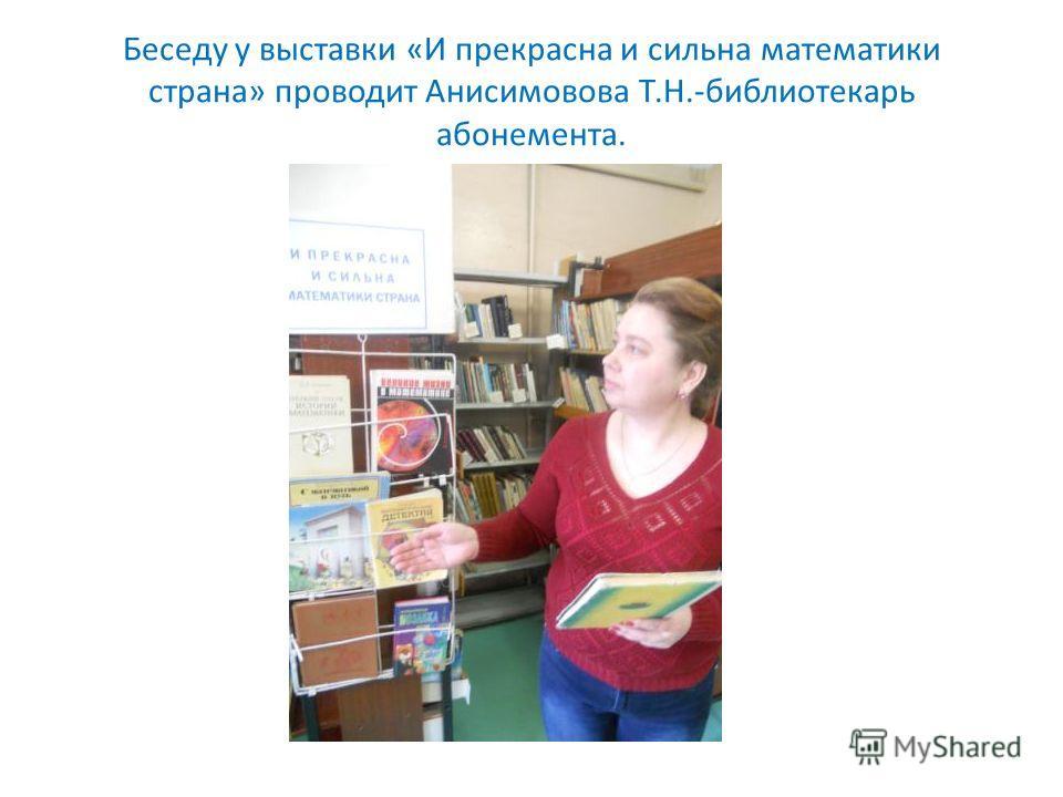 Беседу у выставки «И прекрасна и сильна математики страна» проводит Анисимовова Т.Н.-библиотекарь абонемента.
