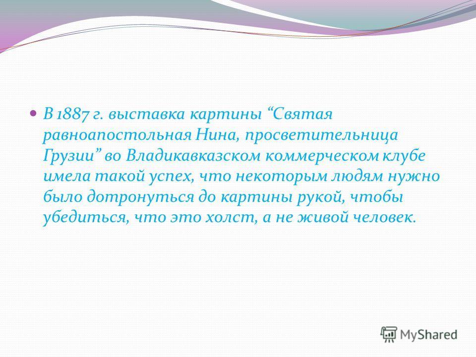 В 1887 г. выставка картины Святая равноапостольная Нина, просветительница Грузии во Владикавказском коммерческом клубе имела такой успех, что некоторым людям нужно было дотронуться до картины рукой, чтобы убедиться, что это холст, а не живой человек.