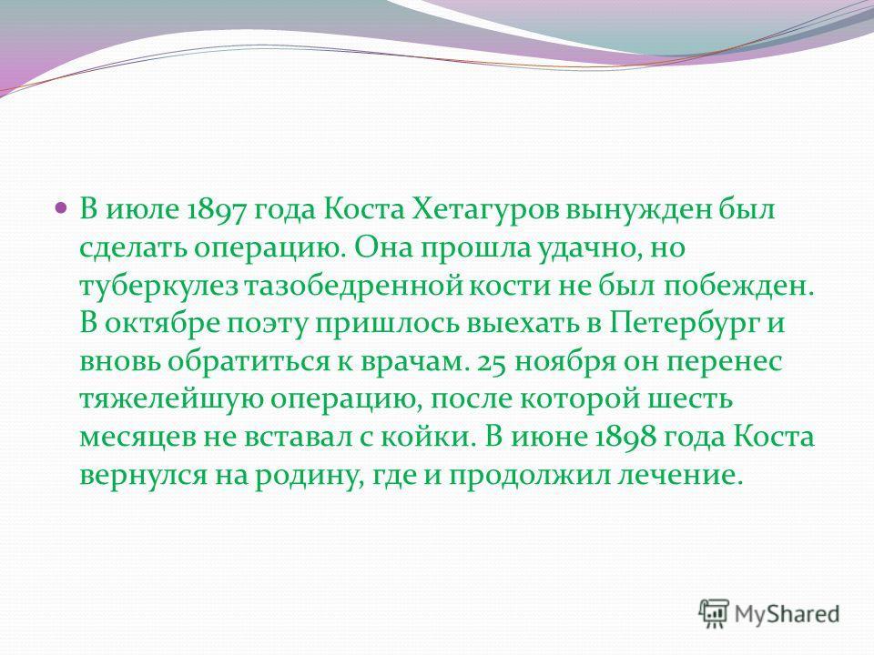В июле 1897 года Коста Хетагуров вынужден был сделать операцию. Она прошла удачно, но туберкулез тазобедренной кости не был побежден. В октябре поэту пришлось выехать в Петербург и вновь обратиться к врачам. 25 ноября он перенес тяжелейшую операцию,