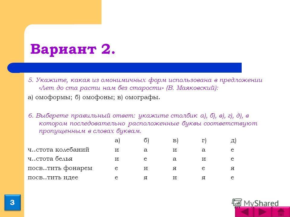 Вариант 2. 5. Укажите, какая из омонимичных форм использована в предложении «Лет до ста расти нам без старости» (В. Маяковский): а) омоформы; б) омофоны; в) омографы. 6. Выберете правильный ответ: укажите столбик а), б), в), г), д), в котором последо