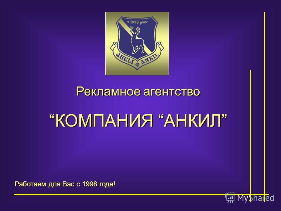Рекламное агентство КОМПАНИЯ АНКИЛ Работаем для Вас с 1998 года!