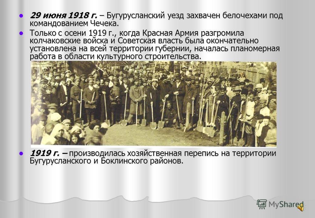 29 июня 1918 г. – Бугурусланский уезд захвачен белочехами под командованием Чечека. 29 июня 1918 г. – Бугурусланский уезд захвачен белочехами под командованием Чечека. Только с осени 1919 г., когда Красная Армия разгромила колчаковские войска и Совет