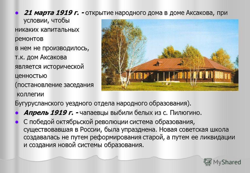 21 марта 1919 г. - открытие народного дома в доме Аксакова, при условии, чтобы 21 марта 1919 г. - открытие народного дома в доме Аксакова, при условии, чтобы никаких капитальных ремонтов в нем не производилось, т.к. дом Аксакова является исторической