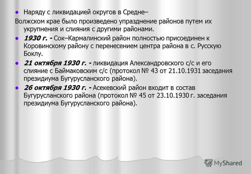 Наряду с ликвидацией округов в Средне– Наряду с ликвидацией округов в Средне– Волжском крае было произведено упразднение районов путем их укрупнения и слияния с другими районами. 1930 г. - Сок–Кармалинский район полностью присоединен к Коровинскому р