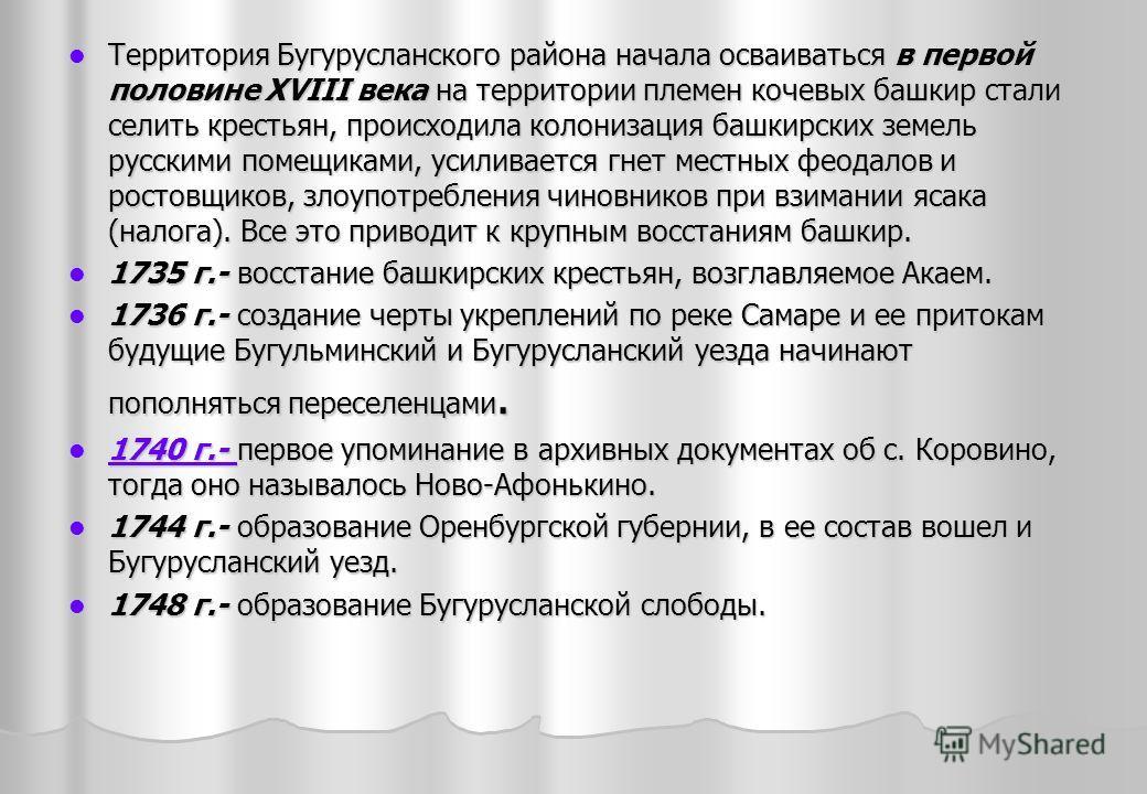 Территория Бугурусланского района начала осваиваться в первой половине XVIII века на территории племен кочевых башкир стали селить крестьян, происходила колонизация башкирских земель русскими помещиками, усиливается гнет местных феодалов и ростовщико