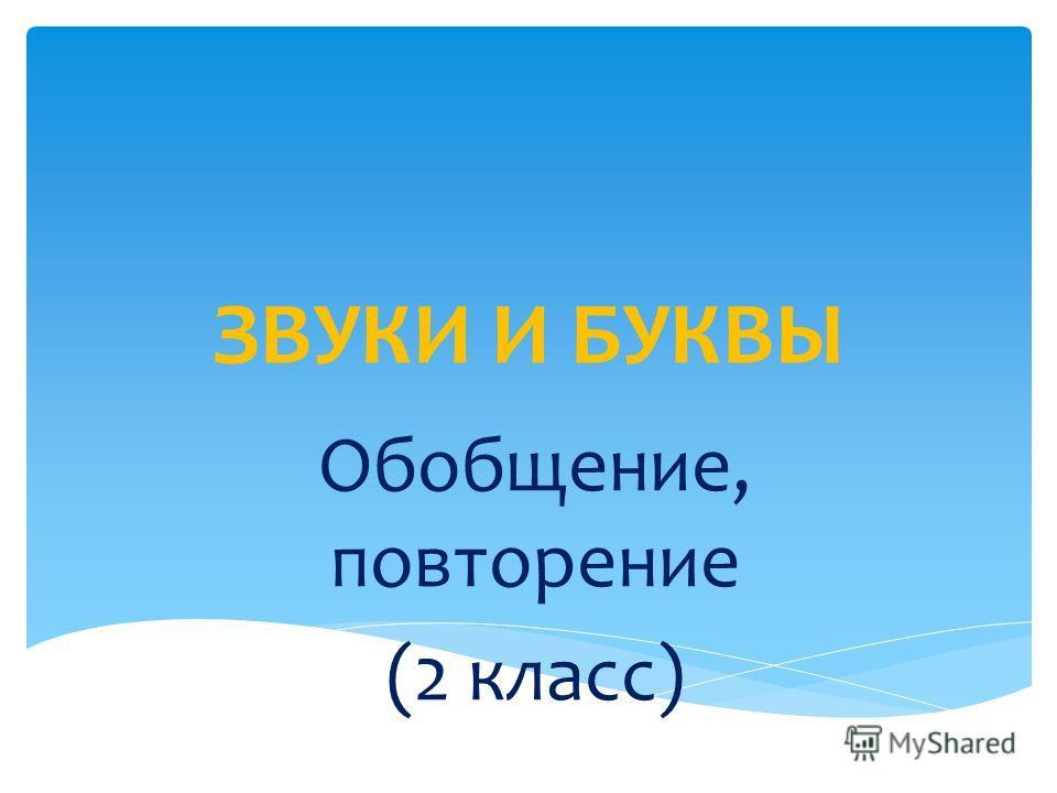 ЗВУКИ И БУКВЫ Обобщение, повторение (2 класс)