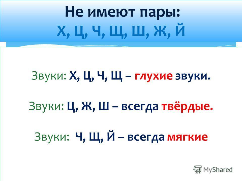 Не имеют пары: Х, Ц, Ч, Щ, Ш, Ж, Й Звуки: Х, Ц, Ч, Щ – глухие звуки. Звуки: Ц, Ж, Ш – всегда твёрдые. Звуки: Ч, Щ, Й – всегда мягкие