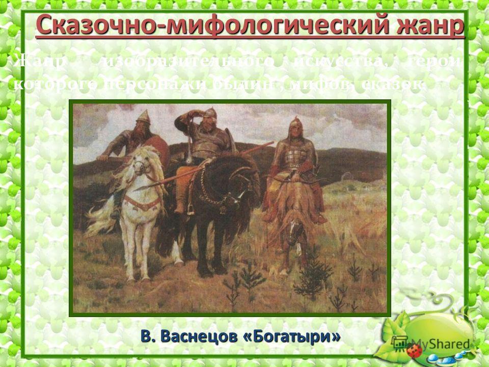 Сказочно-мифологический жанр В. Васнецов «Богатыри» Жанр изобразительного искусства, герои которого персонажи былин, мифов, сказок