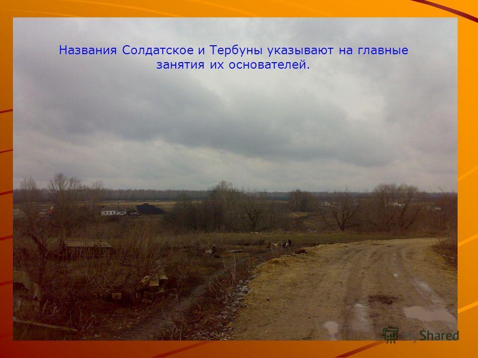 Названия Солдатское и Тербуны указывают на главные занятия их основателей.