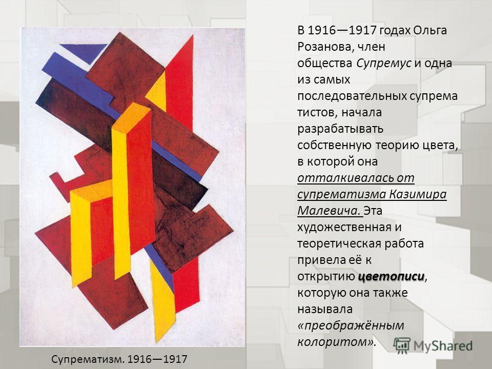 цветописи В 19161917 годах Ольга Розанова, член общества Супремус и одна из самых последовательных супрема тистов, начала разрабатывать собственную теорию цвета, в которой она отталкивалась от супрематизма Казимира Малевича. Эта художественная и теор