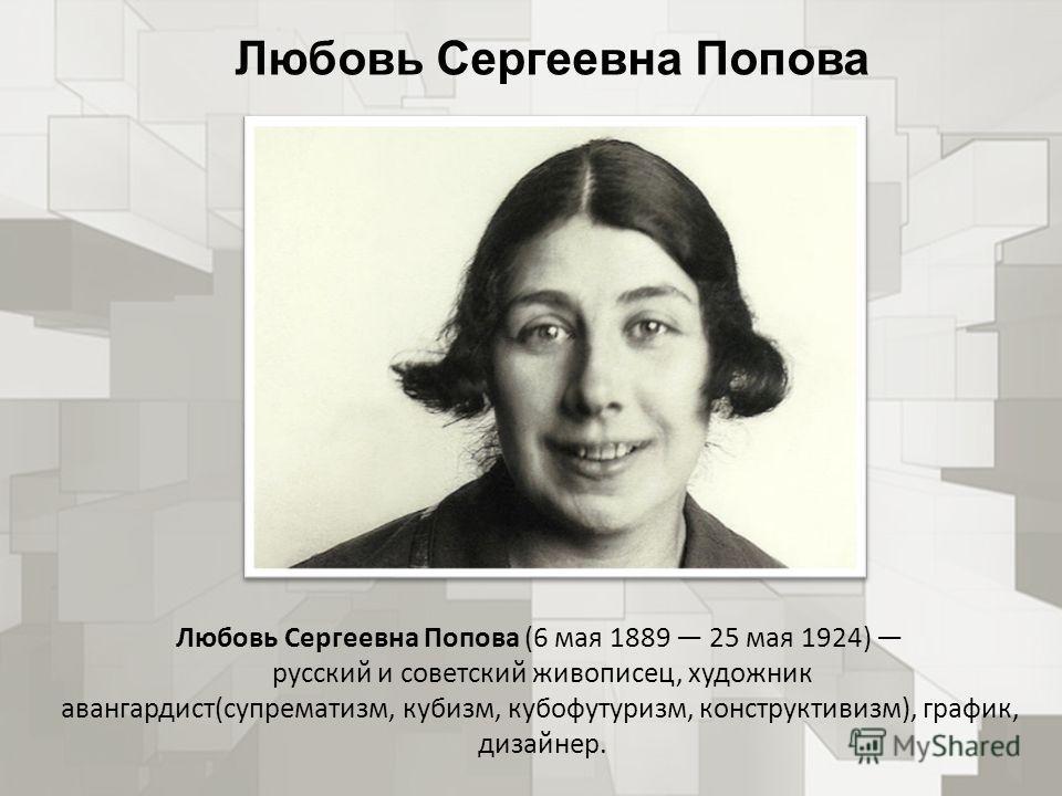 Любовь Сергеевна Попова Любовь Сергеевна Попова (6 мая 1889 25 мая 1924) русский и советский живописец, художник авангардист(супрематизм, кубизм, кубофутуризм, конструктивизм), график, дизайнер.