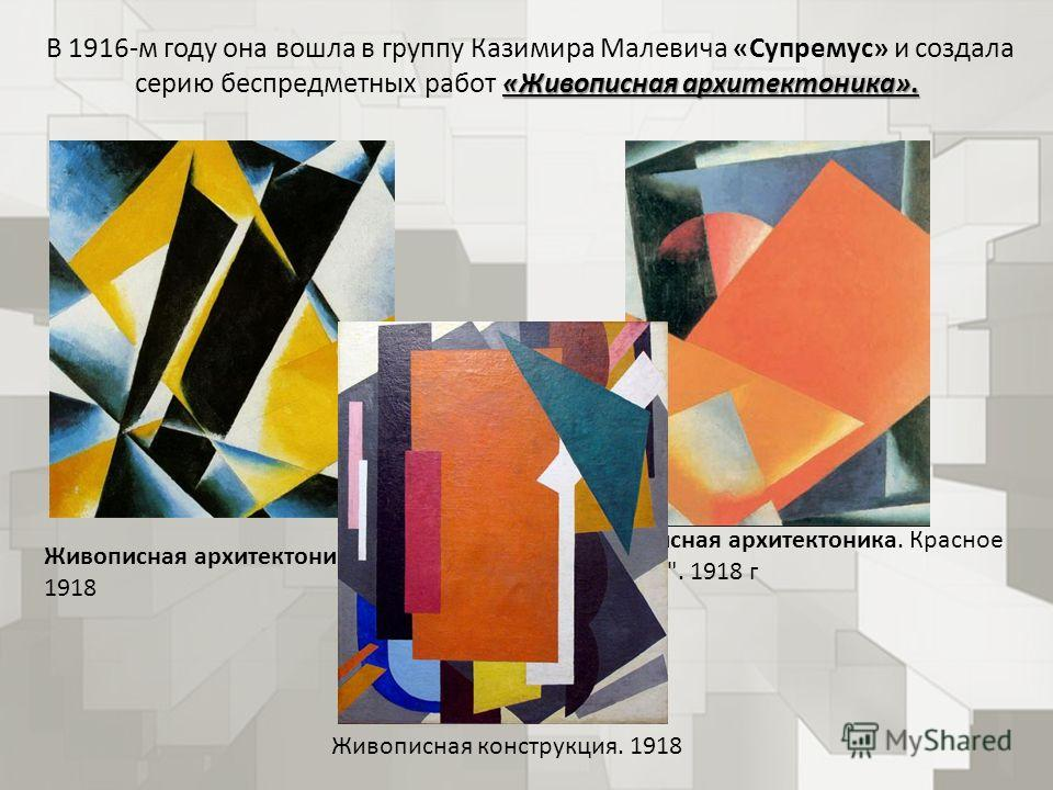 «Живописная архитектоника». В 1916-м году она вошла в группу Казимира Малевича «Супремус» и создала серию беспредметных работ «Живописная архитектоника». Живописная архитектоника 1918 Живописная архитектоника. Красное с синим