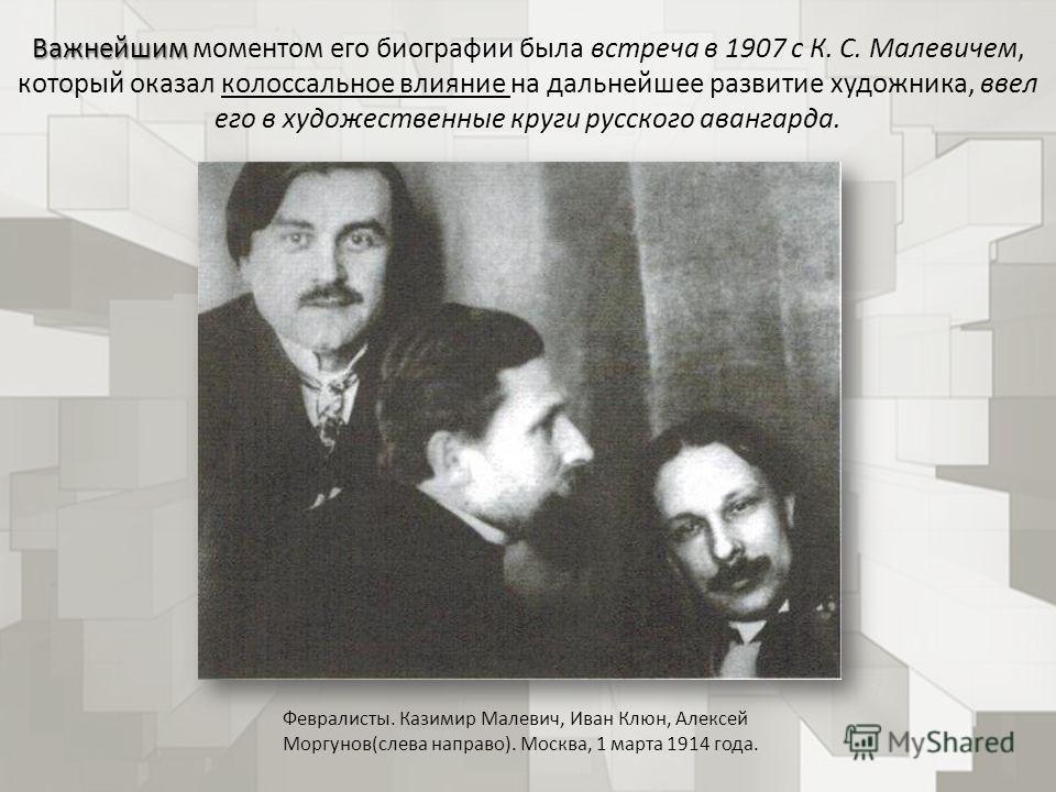 Важнейшим Важнейшим моментом его биографии была встреча в 1907 с К. С. Малевичем, который оказал колоссальное влияние на дальнейшее развитие художника, ввел его в художественные круги русского авангарда. Февралисты. Казимир Малевич, Иван Клюн, Алексе