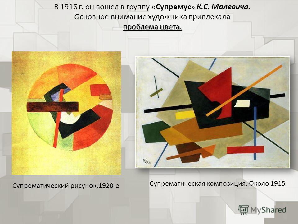 В 1916 г. он вошел в группу «Супремус» К.С. Малевича. Основное внимание художника привлекала проблема цвета. Супрематический рисунок.1920-е Супрематическая композиция. Около 1915