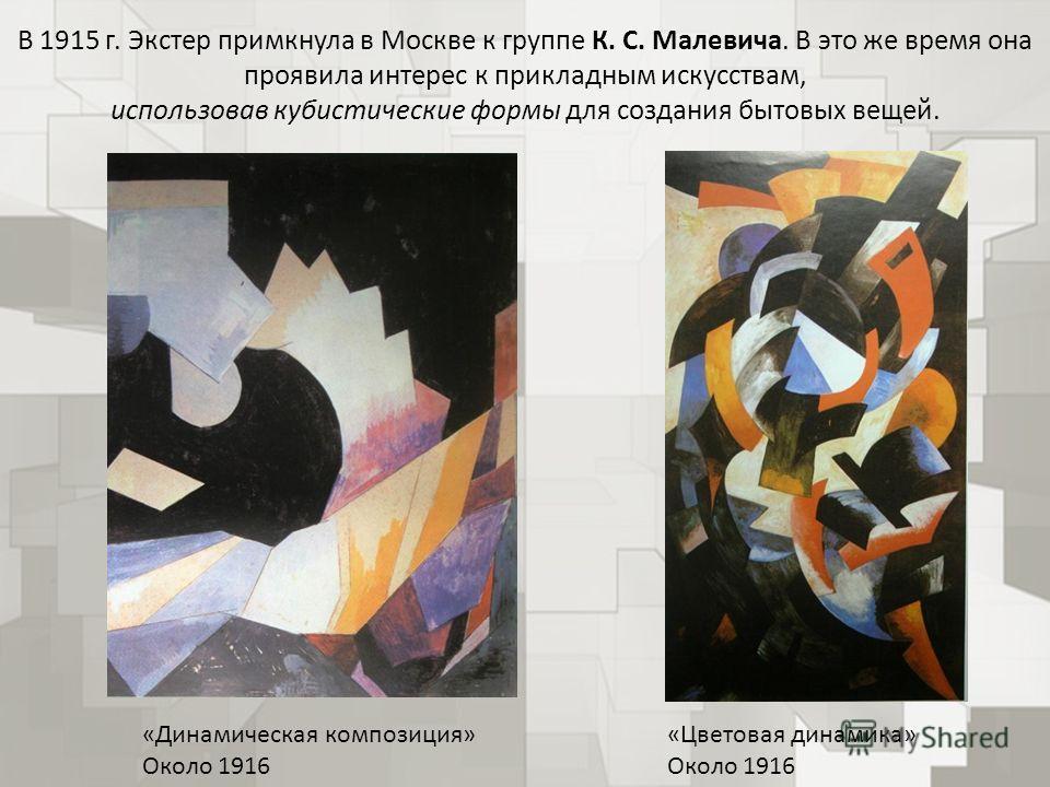 В 1915 г. Экстер примкнула в Москве к группе К. С. Малевича. В это же время она проявила интерес к прикладным искусствам, использовав кубистические формы для создания бытовых вещей. «Динамическая композиция» Около 1916 «Цветовая динамика» Около 1916