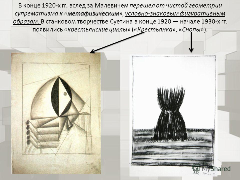 метафизическим В конце 1920-х гг. вслед за Малевичем перешел от чистой геометрии супрематизма к «метафизическим», условно-знаковым фигуративным образам. В станковом творчестве Суетина в конце 1920 начале 1930-х гг. появились «крестьянские циклы» («Кр