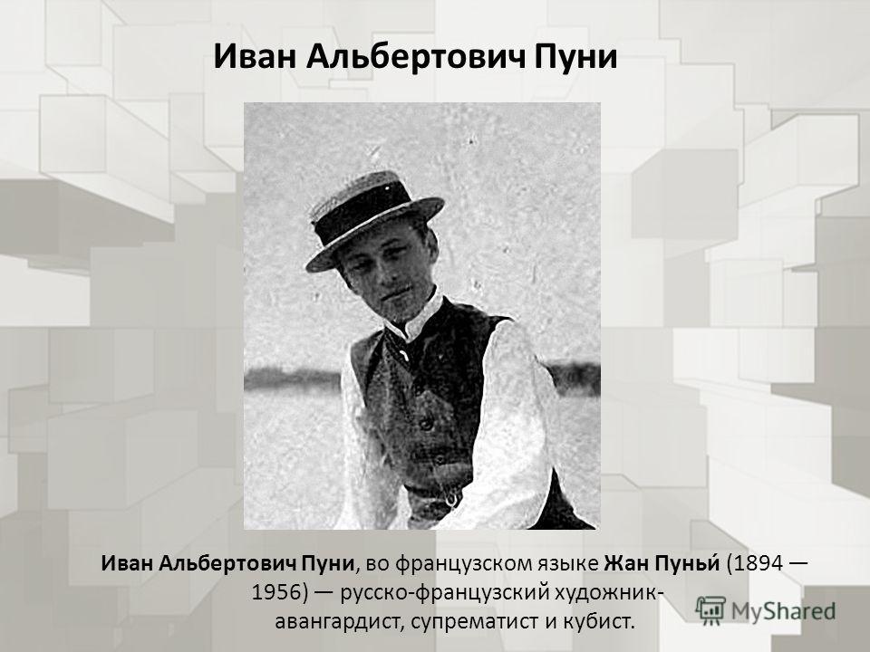 Иван Альбертович Пуни Иван Альбертович Пуни, во французском языке Жан Пуньи́ (1894 1956) русско-французский художник- авангардист, супрематист и кубист.