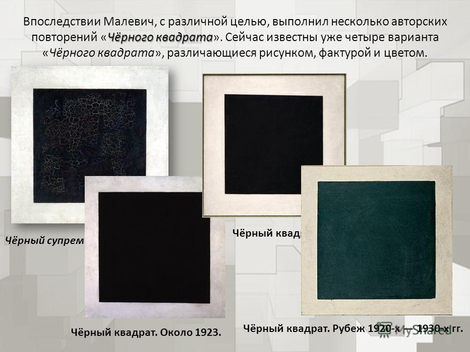 Чёрного квадрата Впоследствии Малевич, с различной целью, выполнил несколько авторских повторений «Чёрного квадрата». Сейчас известны уже четыре варианта «Чёрного квадрата», различающиеся рисунком, фактурой и цветом. Чёрный супрематический квадрат, 1