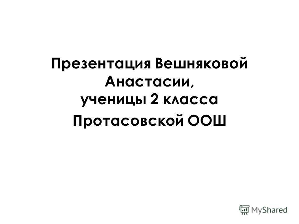 Презентация Вешняковой Анастасии, ученицы 2 класса Протасовской ООШ