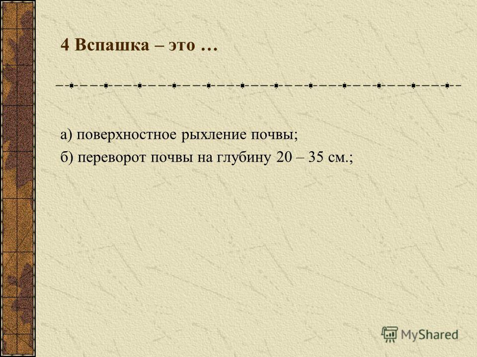 4 Вспашка – это … а) поверхностное рыхление почвы; б) переворот почвы на глубину 20 – 35 см.;