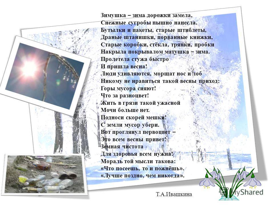 Зимушка – зима дорожки замела, Снежные сугробы пышно нанесла. Бутылки и пакеты, старые штиблеты, Драные штанишки, порванные книжки, Старые коробки, стёкла, тряпки, пробки Накрыла покрывалом матушка – зима. Пролетела стужа быстро И пришла весна! Люди
