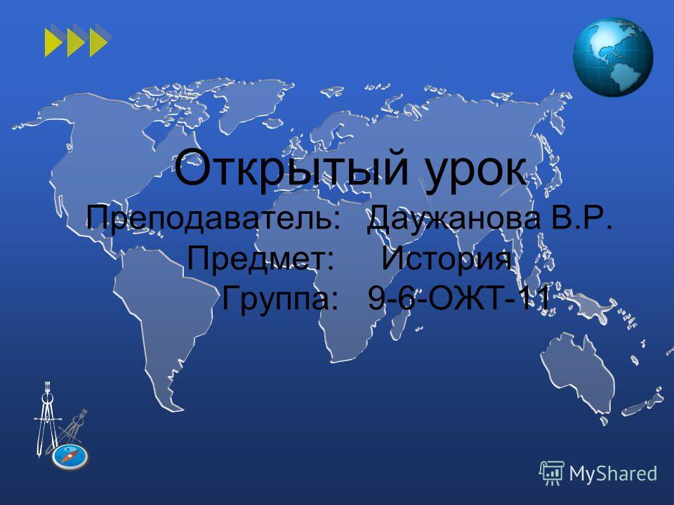 Открытый урок Преподаватель: Даужанова В.Р. Предмет: История Группа: 9-6-ОЖТ-11