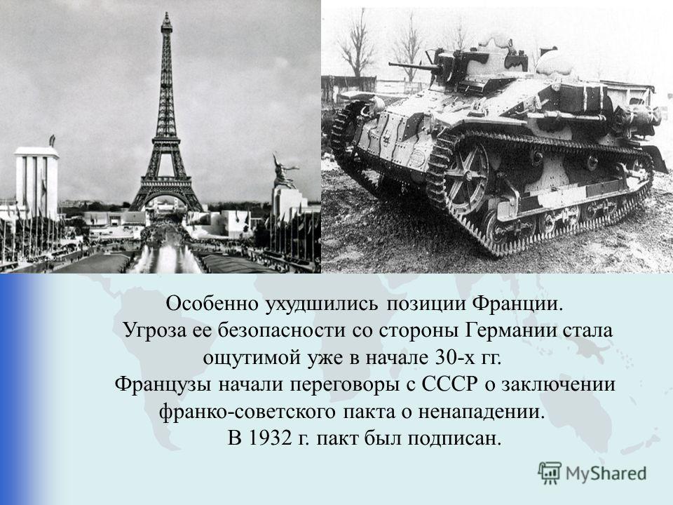 Особенно ухудшились позиции Франции. Угроза ее безопасности со стороны Германии стала ощутимой уже в начале 30-х гг. Французы начали переговоры с СССР о заключении франко-советского пакта о ненападении. В 1932 г. пакт был подписан.