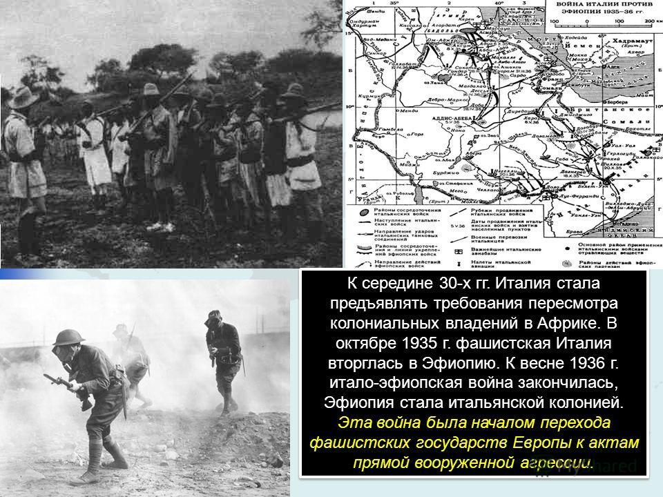 К середине 30-х гг. Италия стала предъявлять требования пересмотра колониальных владений в Африке. В октябре 1935 г. фашистская Италия вторглась в Эфиопию. К весне 1936 г. итало-эфиопская война закончилась, Эфиопия стала итальянской колонией. Эта вой