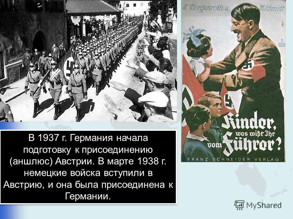 В 1937 г. Германия начала подготовку к присоединению (аншлюс) Австрии. В марте 1938 г. немецкие войска вступили в Австрию, и она была присоединена к Германии.