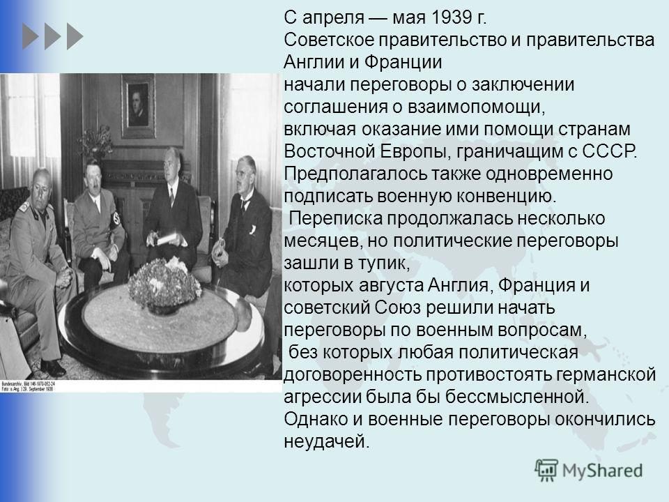 С апреля мая 1939 г. Советское правительство и правительства Англии и Франции начали переговоры о заключении соглашения о взаимопомощи, включая оказание ими помощи странам Восточной Европы, граничащим с СССР. Предполагалось также одновременно подписа