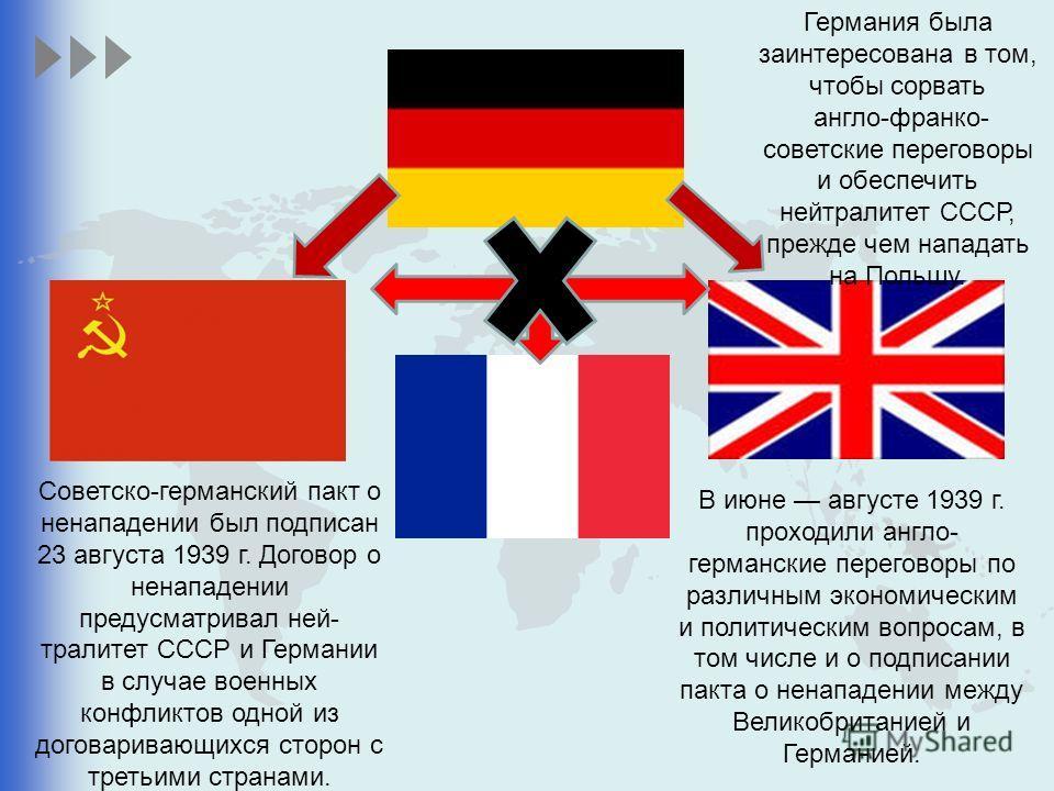 В июне августе 1939 г. проходили англо- германские переговоры по различным экономическим и политическим вопросам, в том числе и о подписании пакта о ненападении между Великобританией и Германией. Советско-германский пакт о ненападении был подписан 2