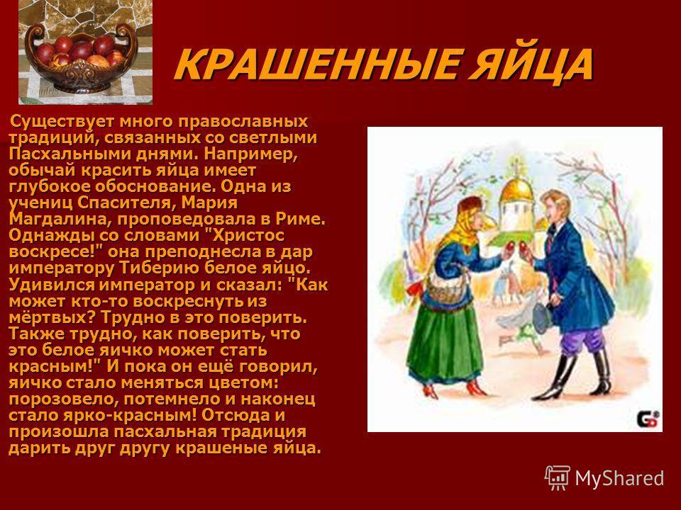 Существует много православных традиций, связанных со светлыми Пасхальными днями. Например, обычай красить яйца имеет глубокое обоснование. Одна из учениц Спасителя, Мария Магдалина, проповедовала в Риме. Однажды со словами
