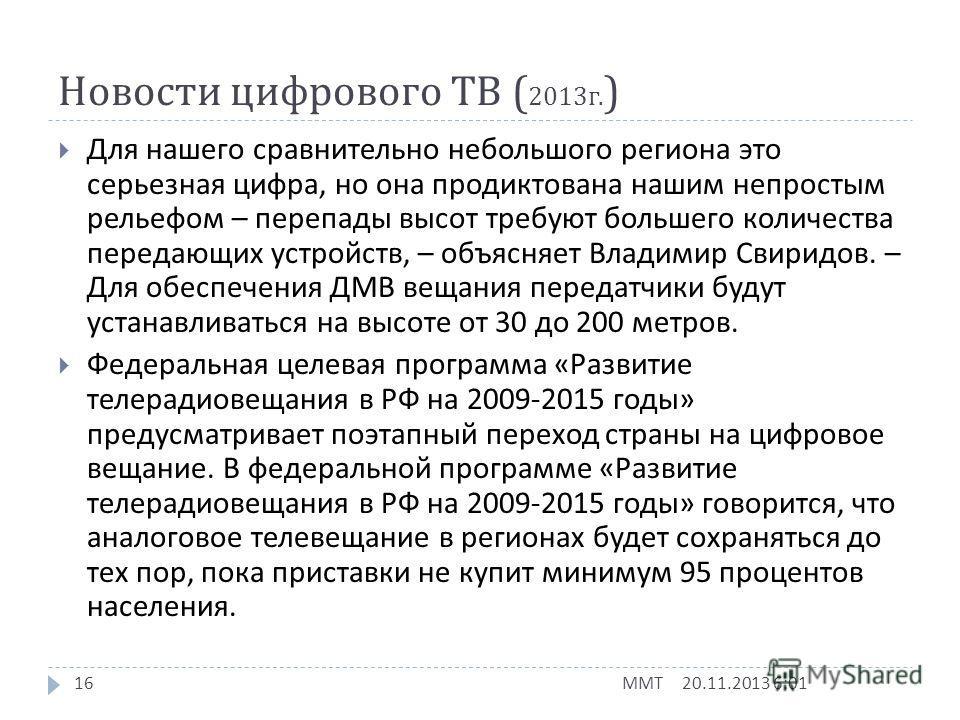Новости цифрового ТВ ( 2013 г. ) 20.11.2013 6:03 ММТ 15 С нынешнего года в Ульяновской области, согласно указу президента России, должна начаться подготовка к внедрению в регионе цифрового телевидения, однако, по словам некоторых специалистов, по цел