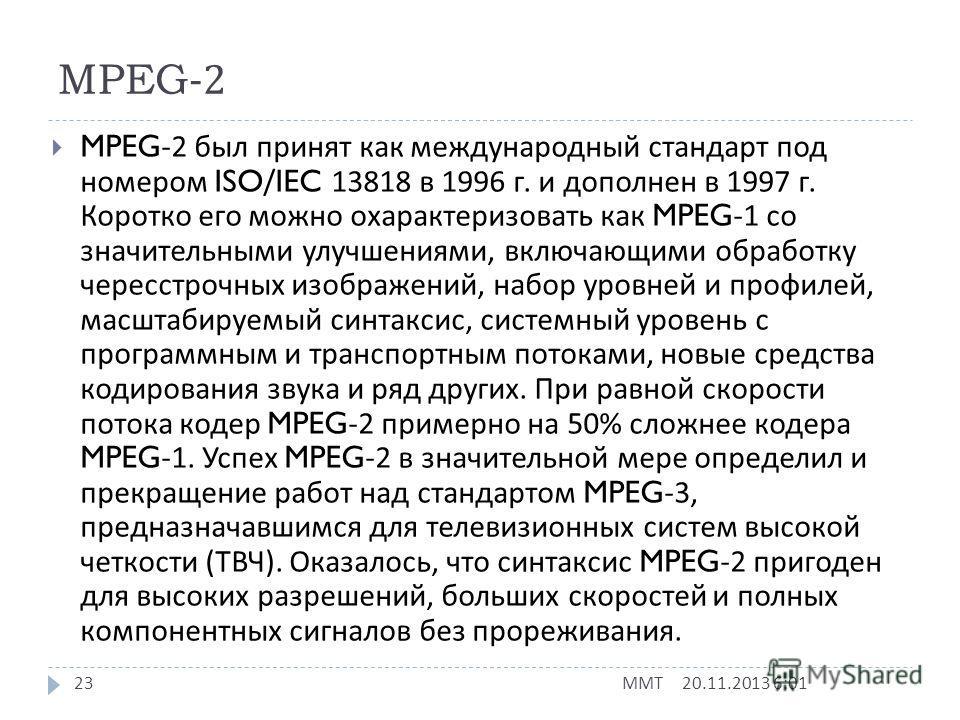 MPEG-1 20.11.2013 6:03 ММТ 22 При разработке стандарта были приняты следующие ограничения, определившие его область применения : размер изображения по горизонтали < 768 пикселей ; размер изображения по вертикали < 576 строк ; число макроблоков < 396;
