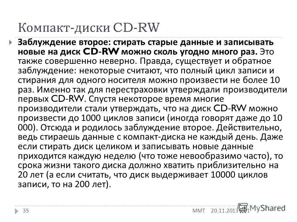 Компакт - диски CD-RW 20.11.2013 6:03 ММТ 34 Теперь немного о перезаписываемых компакт - дисках (CD- RW). На них, как уже говорилось, данные можно записывать многократно. Однако не стоит переоценивать их возможности. Есть два распространённых заблужд
