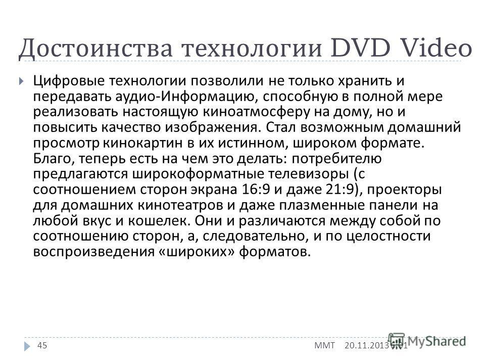 DVD Video 20.11.2013 6:03 ММТ 44 Основным использованием DVD, по замыслу создателей формата, должны были стать кинофильмы. И действительно, из всех областей применения DVD наибольшее распространение получило именно видео. Формат DVD позволяет получит