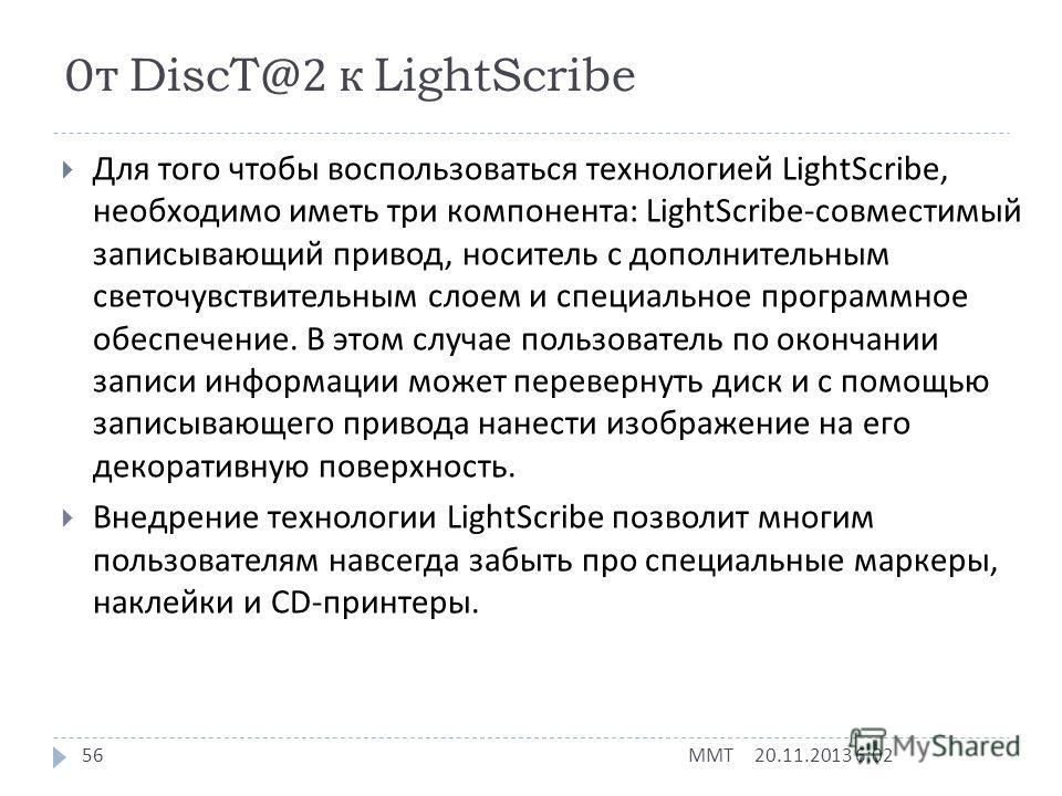 От DiscT@2 к LightScribe 20.11.2013 6:03 ММТ 55 Технология DiscT@2 позволяет быстро и легко маркировать диски CD-R непосредственно в записывающем приводе, но обладает при этом серьезным недостатком : поскольку часть рабочей поверхности используется д