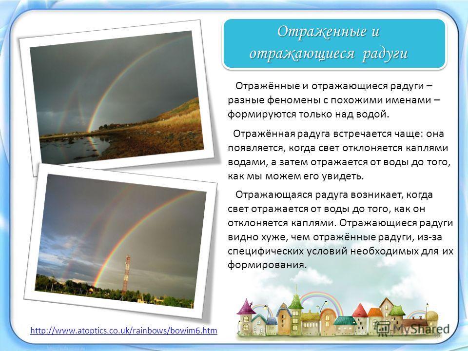 Отражённые и отражающиеся радуги – разные феномены с похожими именами – формируются только над водой. Отраженные и отражающиеся радуги http://www.atoptics.co.uk/rainbows/bowim6.htm Отражающаяся радуга возникает, когда свет отражается от воды до того,