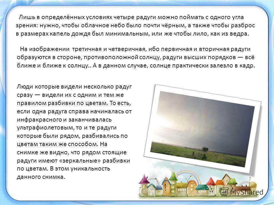 Лишь в определённых условиях четыре радуги можно поймать с одного угла зрения: нужно, чтобы облачное небо было почти чёрным, а также чтобы разброс в размерах капель дождя был минимальным, или же чтобы лило, как из ведра. Люди которые видели несколько
