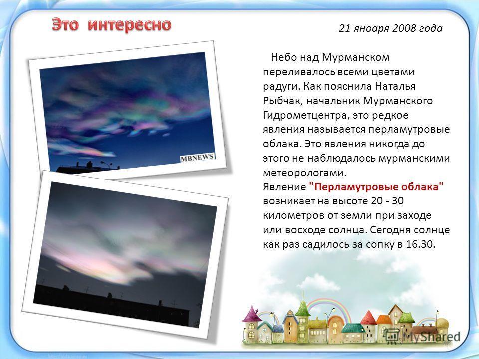 Небо над Мурманском переливалось всеми цветами радуги. Как пояснила Наталья Рыбчак, начальник Мурманского Гидрометцентра, это редкое явления называется перламутровые облака. Это явления никогда до этого не наблюдалось мурманскими метеорологами. Явлен