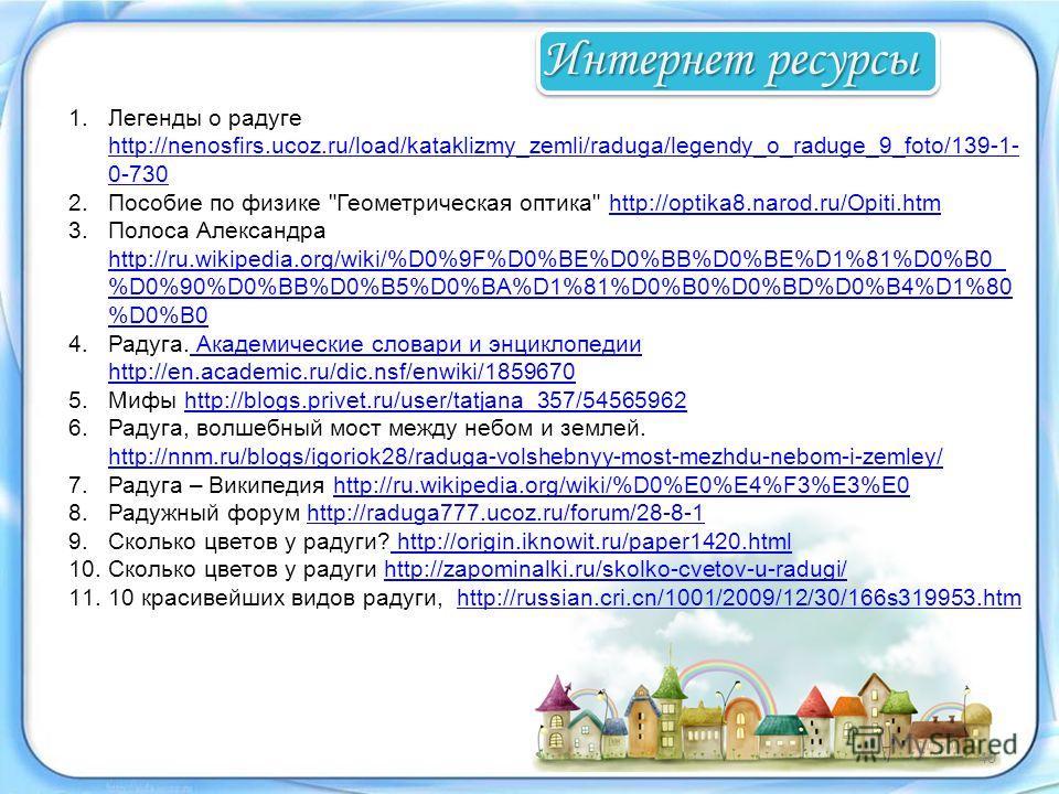 1.Легенды о радуге http://nenosfirs.ucoz.ru/load/kataklizmy_zemli/raduga/legendy_o_raduge_9_foto/139-1- 0-730 http://nenosfirs.ucoz.ru/load/kataklizmy_zemli/raduga/legendy_o_raduge_9_foto/139-1- 0-730 2.Пособие по физике