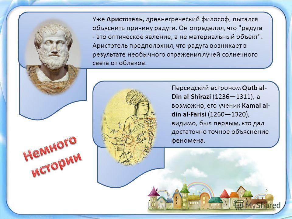 Персидский астроном Qutb al- Din al-Shirazi (12361311), а возможно, его ученик Kamal al- din al-Farisi (12601320), видимо, был первым, кто дал достаточно точное объяснение феномена. Уже Аристотель, древнегреческий философ, пытался объяснить причину р