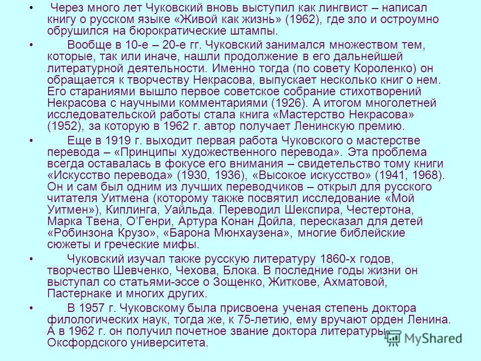 Через много лет Чуковский вновь выступил как лингвист – написал книгу о русском языке «Живой как жизнь» (1962), где зло и остроумно обрушился на бюрократические штампы. Вообще в 10-е – 20-е гг. Чуковский занимался множеством тем, которые, так или ина