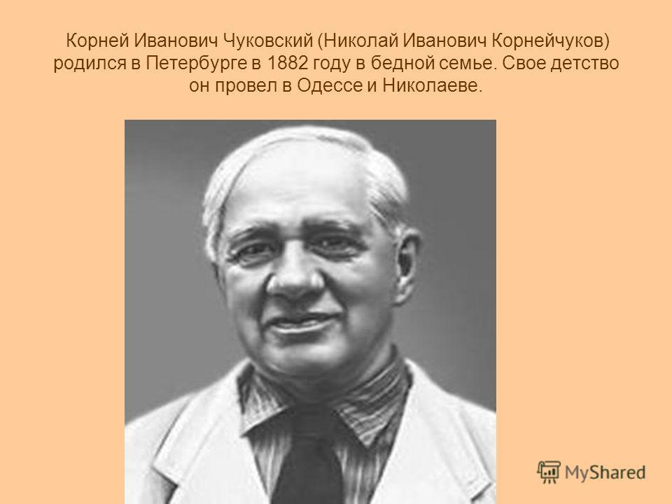 Корней Иванович Чуковский (Николай Иванович Корнейчуков) родился в Петербурге в 1882 году в бедной семье. Свое детство он провел в Одессе и Николаеве.