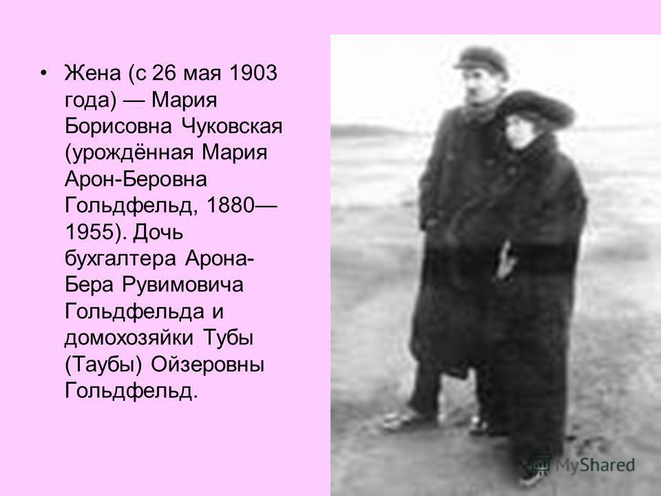 Жена (с 26 мая 1903 года) Мария Борисовна Чуковская (урождённая Мария Арон-Беровна Гольдфельд, 1880 1955). Дочь бухгалтера Арона- Бера Рувимовича Гольдфельда и домохозяйки Тубы (Таубы) Ойзеровны Гольдфельд.