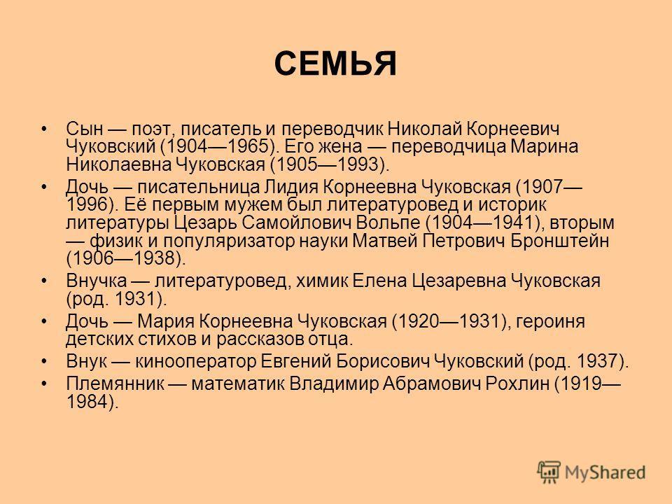 СЕМЬЯ Сын поэт, писатель и переводчик Николай Корнеевич Чуковский (19041965). Его жена переводчица Марина Николаевна Чуковская (19051993). Дочь писательница Лидия Корнеевна Чуковская (1907 1996). Её первым мужем был литературовед и историк литературы