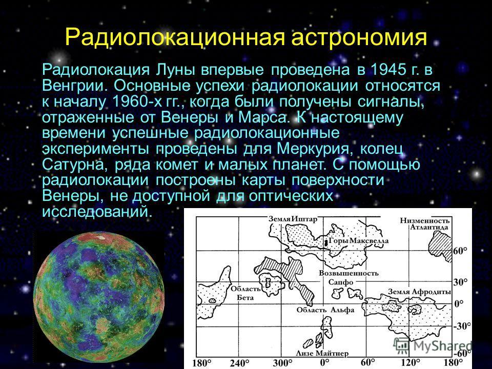Радиолокационная астрономия Радиолокация Луны впервые проведена в 1945 г. в Венгрии. Основные успехи радиолокации относятся к началу 1960-х гг., когда были получены сигналы, отраженные от Венеры и Марса. К настоящему времени успешные радиолокационные