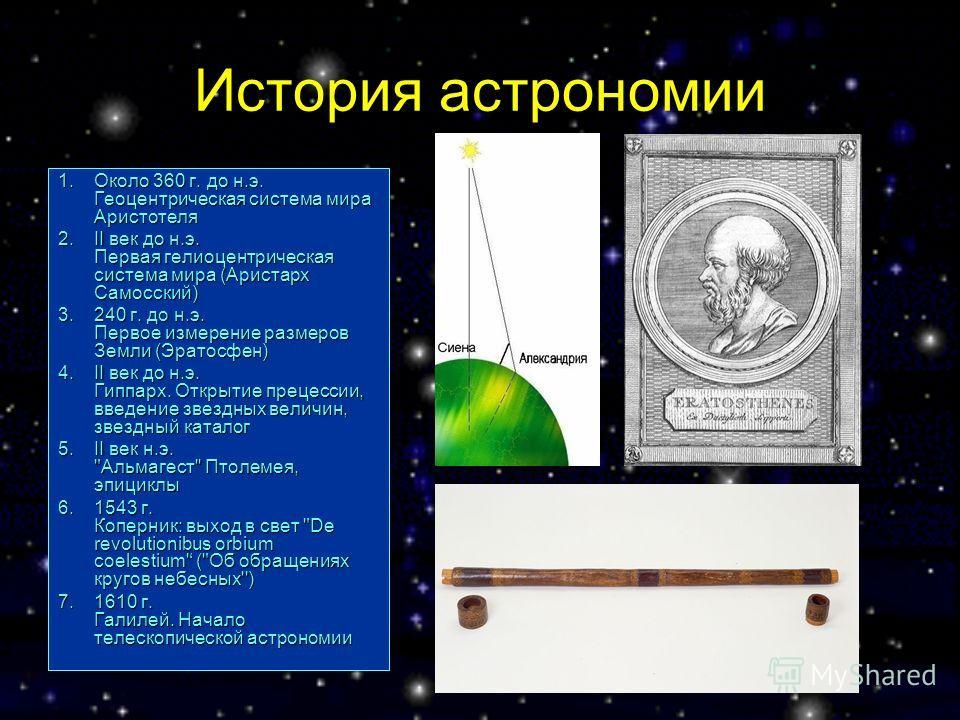 История астрономии 1.Около 360 г. до н.э. Геоцентрическая система мира Аристотеля 2.II век до н.э. Первая гелиоцентрическая система мира (Аристарх Самосский) 3.240 г. до н.э. Первое измерение размеров Земли (Эратосфен) 4.II век до н.э. Гиппарх. Откры