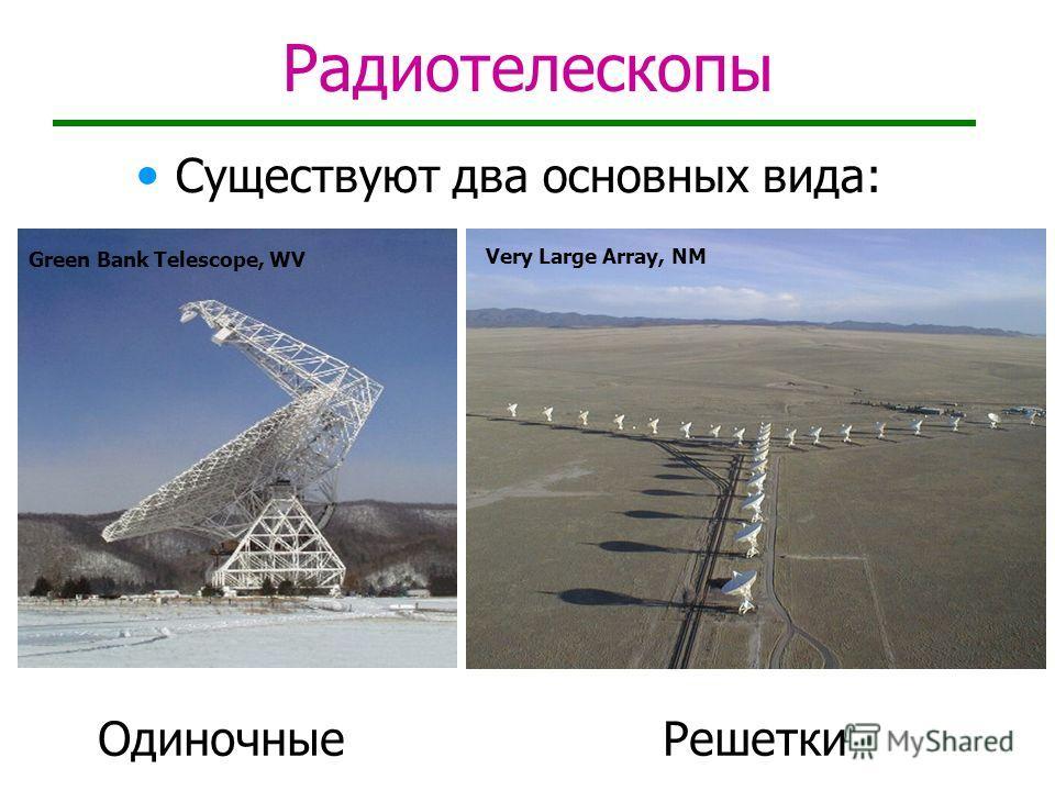 Радиотелескопы Существуют два основных вида: Решетки Green Bank Telescope, WV Very Large Array, NM Одиночные