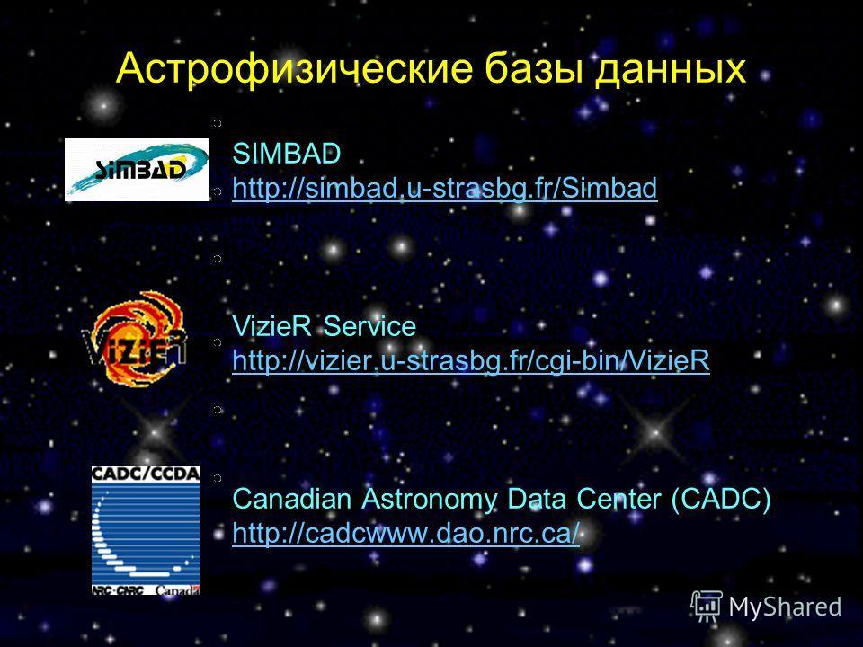 SIMBAD http://simbad.u-strasbg.fr/Simbad http://simbad.u-strasbg.fr/Simbad VizieR Service http://vizier.u-strasbg.fr/cgi-bin/VizieR http://vizier.u-strasbg.fr/cgi-bin/VizieR Canadian Astronomy Data Center (CADC) http://cadcwww.dao.nrc.ca/ http://cadc